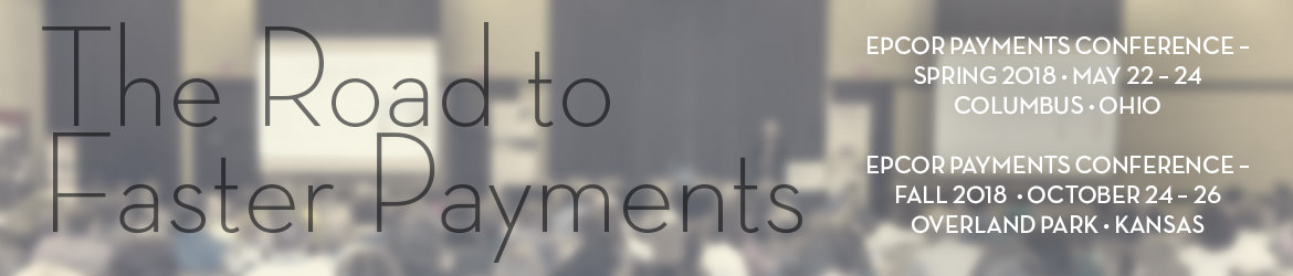 EPCOR Payments Conference - Spring & Fall 2018 The Road to Faster Payments