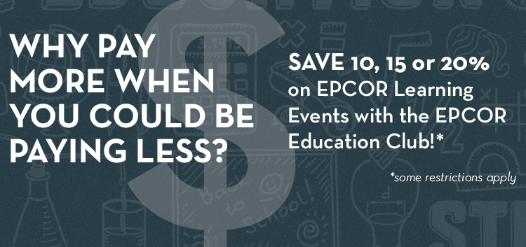 Why Pay More When You Could Be Paying Less? Save 10, 15 or 20% on EPCOR Learning Events with the EPCOR Education Club*! *Some Restrictions Apply