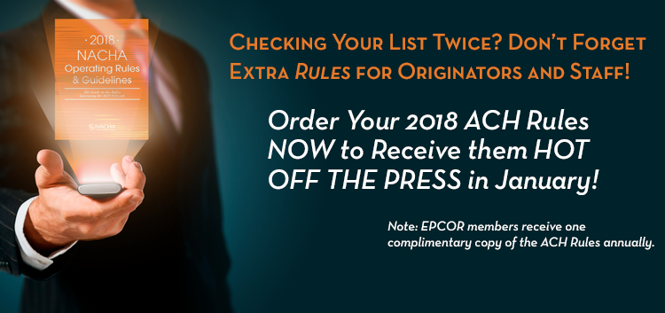 Checking Your List Twice? Don't Forget Extra Rules for Originators and Staff! Order Your 2018 ACH Rules NOW to Receive them HOT OFF THE PRESS in January! Fill out the odrder form to secure your copies today. Note: EPCOR members receive one complimentary copy of the ACH Rules annually.