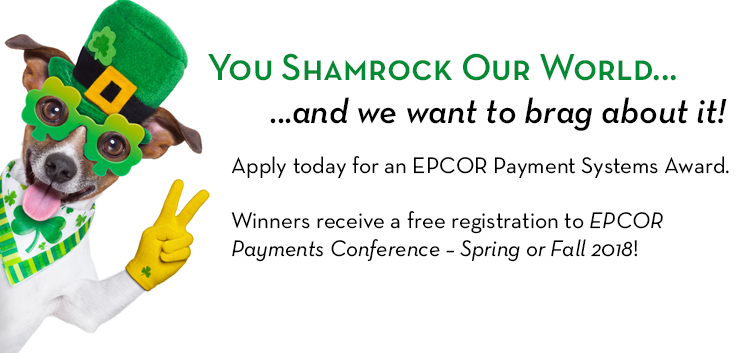 You Shamrock Our World… and we want to brag about it! Apply today for an EPCOR Payment Systems Award. Winners receive a free registration to EPCOR Payments Conference – Spring or Fall 2018!