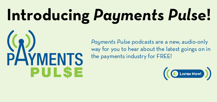 Introducing Payments Pulse! Payments Pulse podcasts are a new, audio-only way for you to hear about the latest goings on in the payments industry for FREE!!!