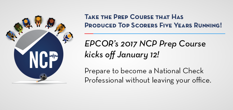 Take the Prep Course That Has Produced NCP Exam Top Scorers for the Past Five YEARS!!! EPCOR's 2017 NCP Prep Course kicks off January 12th! Prepare to become a National Check Professional without leaving your office.