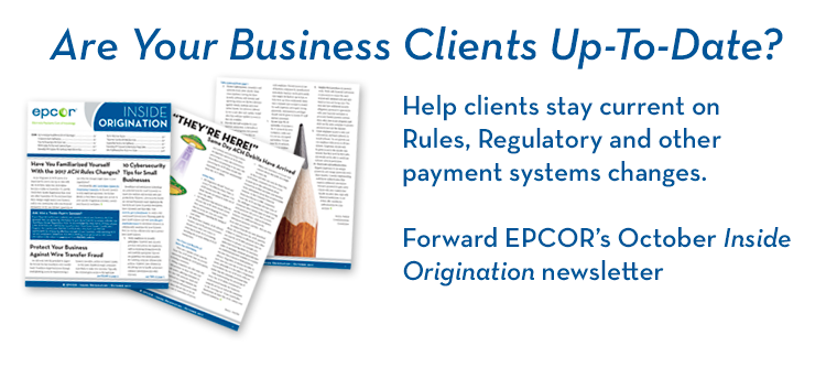 Help clients stay current on Rules, Regulatory and other payment systems changes. Forward EPCOR's October Inside Origination newsletter