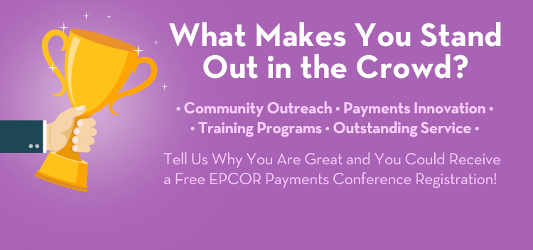 What Makes You Stand Out from the Crowd? Community Outreach – Payments Innovation – Training Programs – Outstanding Service Tell Us Why You Are Great and You Could Receive a Free EPCOR Payments Conference Registration!